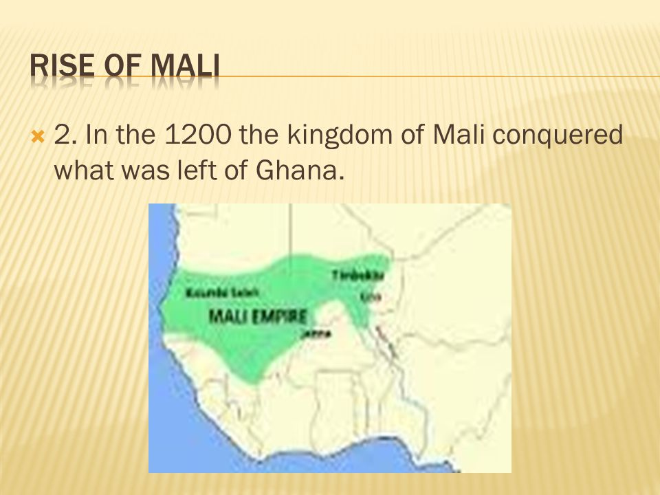 Rise of Mali 2. In the 1200 the kingdom of Mali conquered what was left of Ghana.