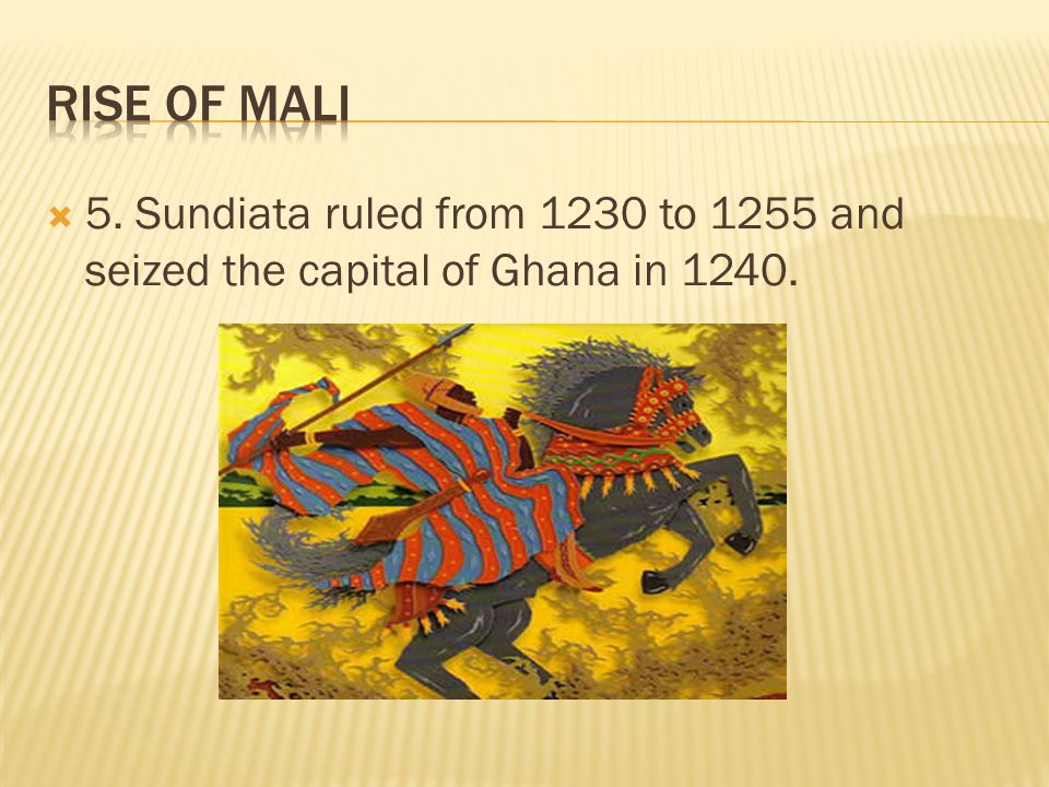 Rise of Mali 5. Sundiata ruled from 1230 to 1255 and seized the capital of Ghana in 1240.