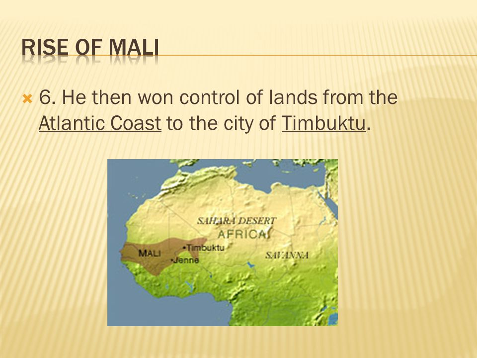 Rise of Mali 6. He then won control of lands from the Atlantic Coast to the city of Timbuktu.