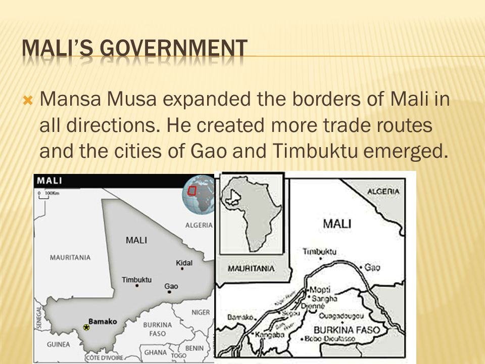 Mali's Government Mansa Musa expanded the borders of Mali in all directions.