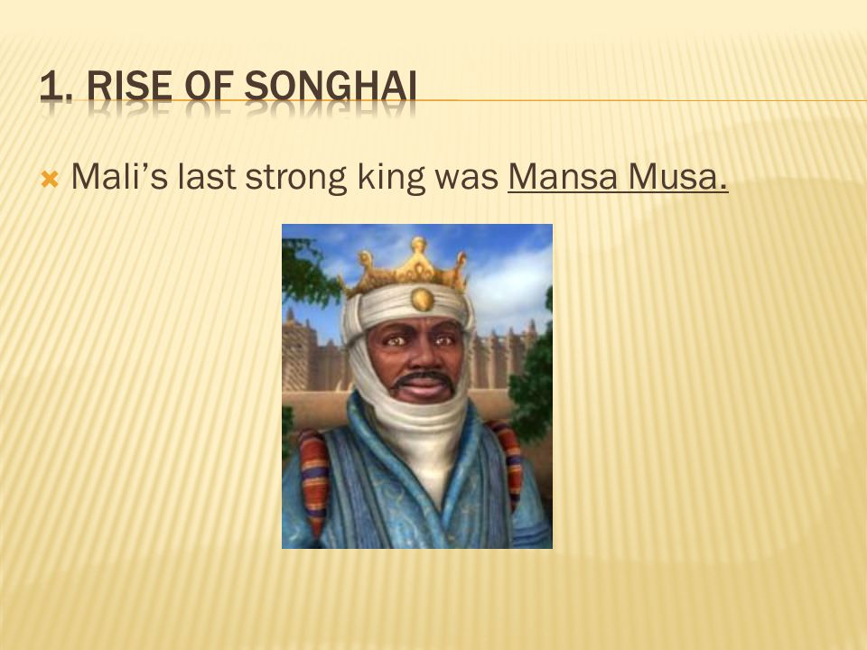1. Rise of Songhai Mali's last strong king was Mansa Musa.