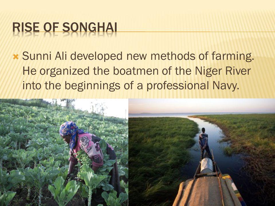 Rise of Songhai Sunni Ali developed new methods of farming.