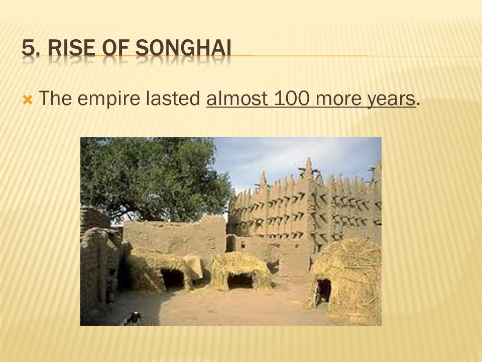 5. Rise of Songhai The empire lasted almost 100 more years.