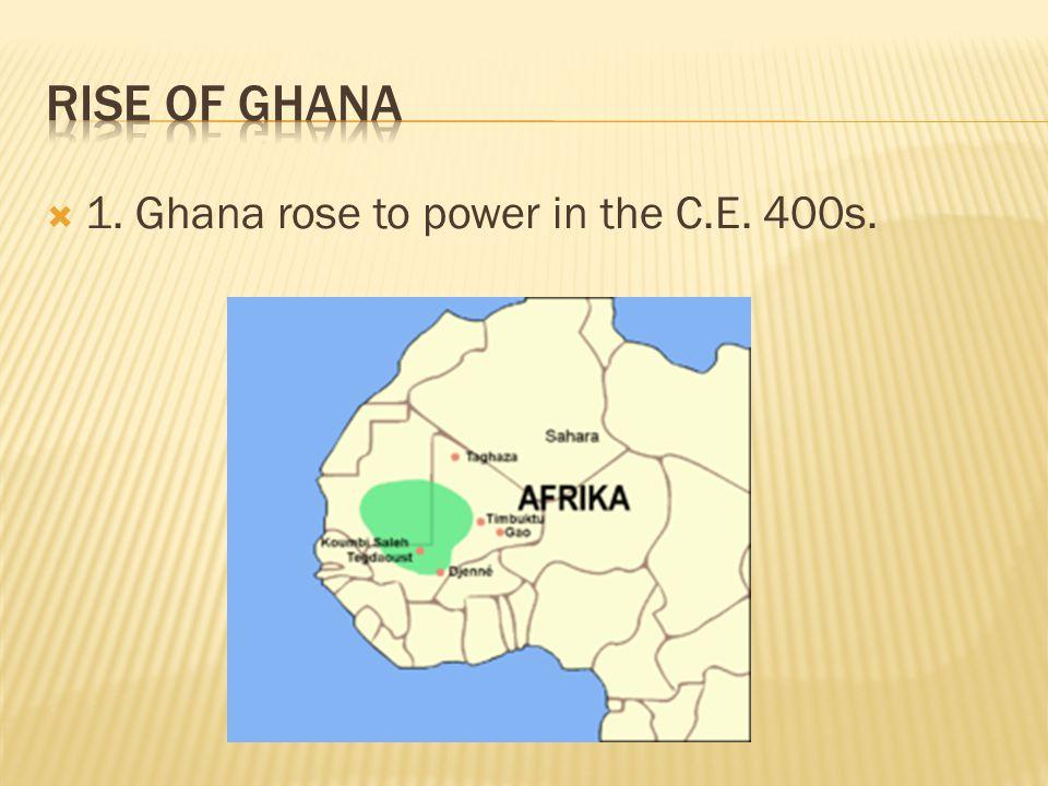 Rise of Ghana 1. Ghana rose to power in the C.E. 400s.