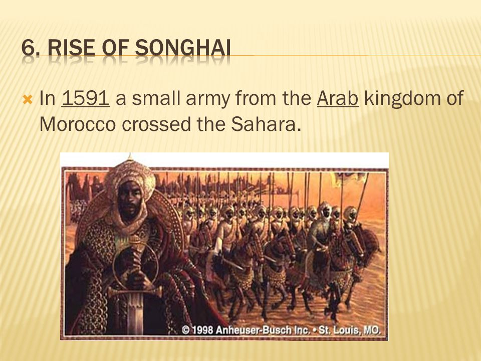 6. Rise of Songhai In 1591 a small army from the Arab kingdom of Morocco crossed the Sahara.