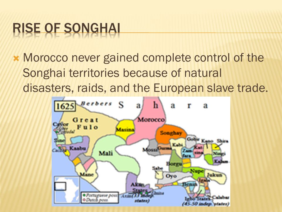 Rise of Songhai Morocco never gained complete control of the Songhai territories because of natural disasters, raids, and the European slave trade.