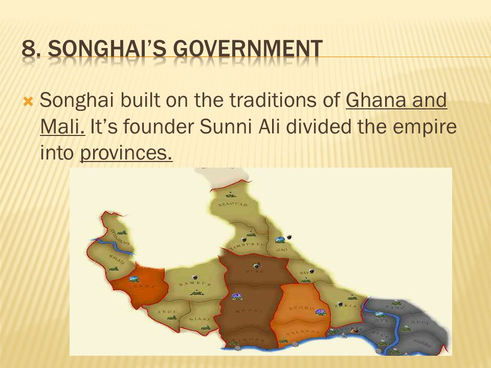 8. Songhai's Government Songhai built on the traditions of Ghana and Mali.