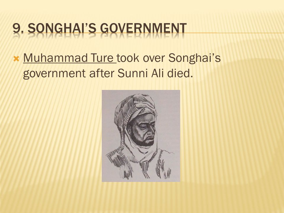 9. Songhai's Government Muhammad Ture took over Songhai's government after Sunni Ali died.
