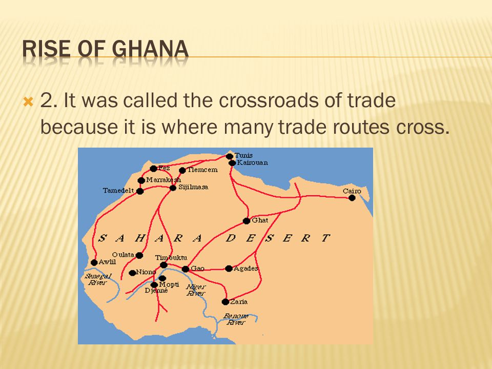 Rise of Ghana 2. It was called the crossroads of trade because it is where many trade routes cross.