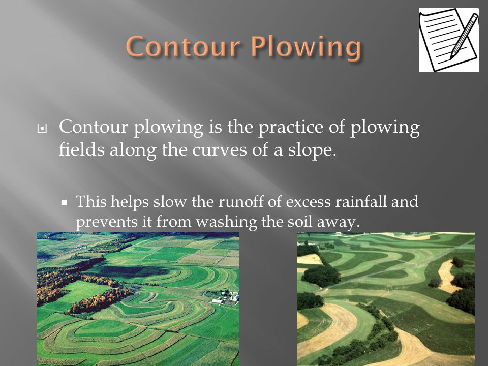 Contour Plowing Contour plowing is the practice of plowing fields along the curves of a slope.