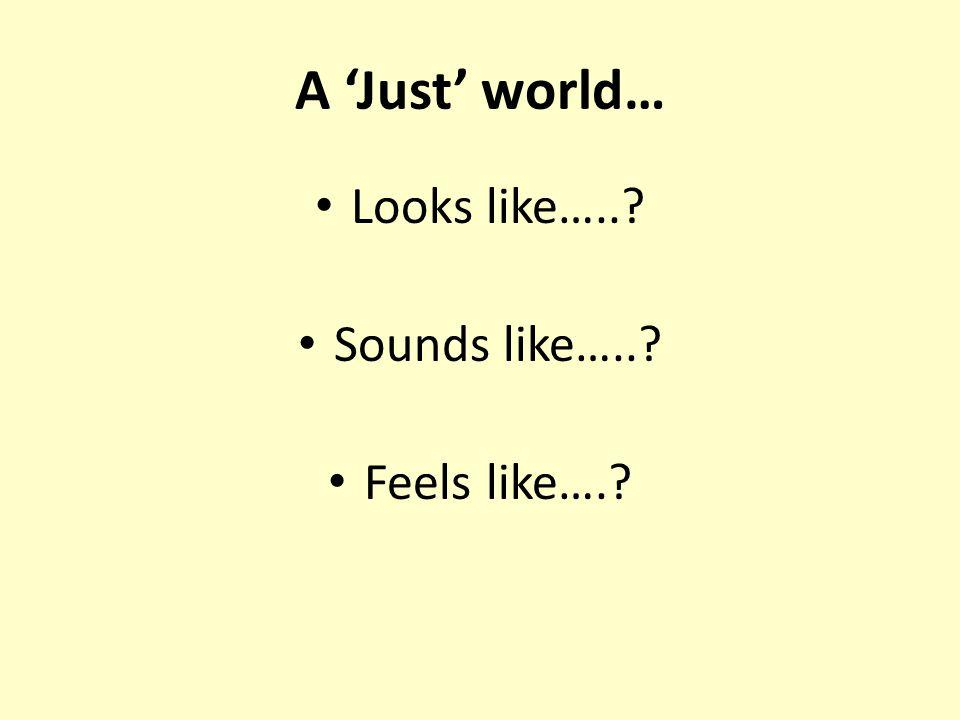 A 'Just' world… Looks like….. Sounds like….. Feels like….