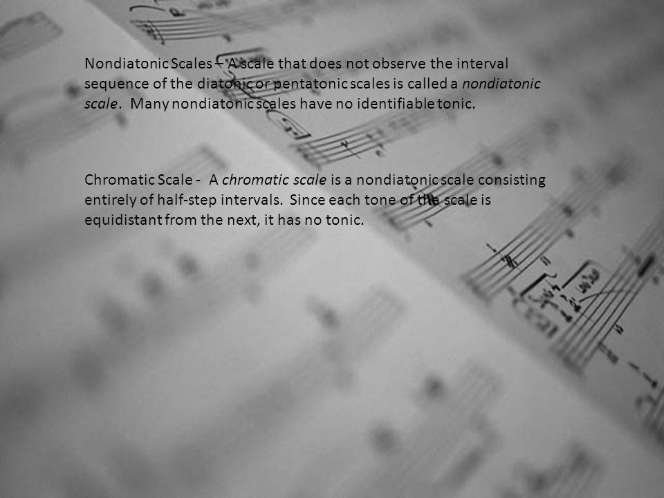 Nondiatonic Scales – A scale that does not observe the interval sequence of the diatonic or pentatonic scales is called a nondiatonic scale. Many nondiatonic scales have no identifiable tonic.