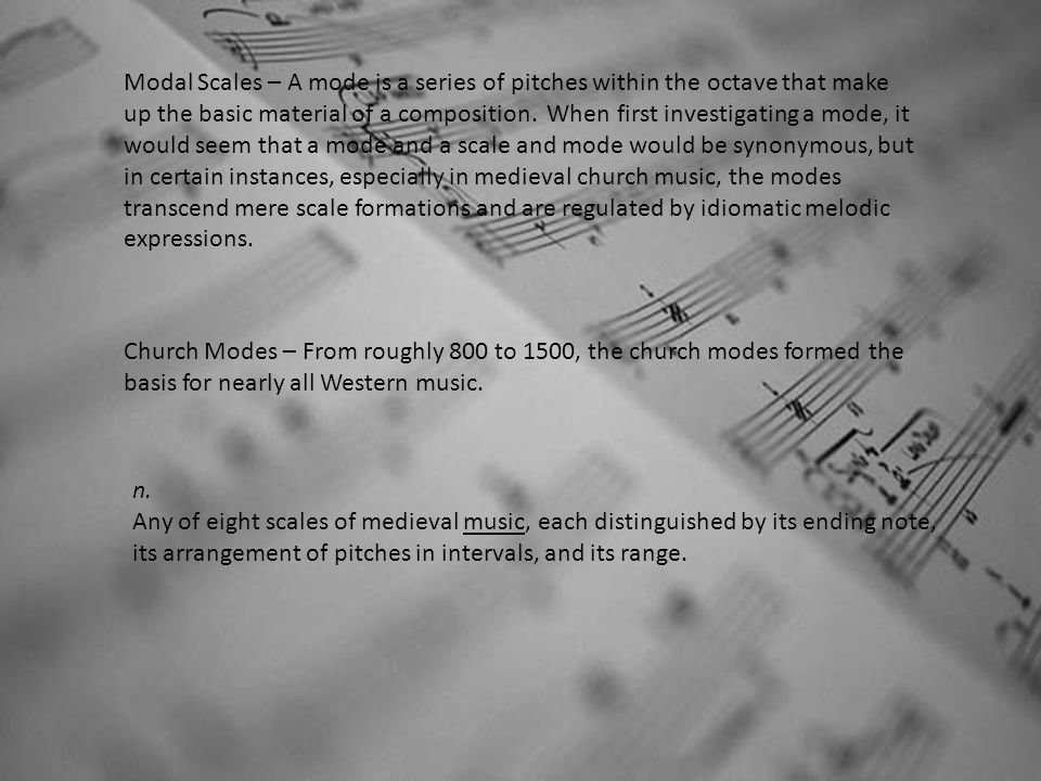 Modal Scales – A mode is a series of pitches within the octave that make up the basic material of a composition. When first investigating a mode, it would seem that a mode and a scale and mode would be synonymous, but in certain instances, especially in medieval church music, the modes transcend mere scale formations and are regulated by idiomatic melodic expressions.