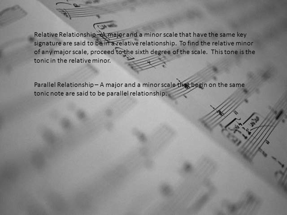 Relative Relationship – A major and a minor scale that have the same key signature are said to be in a relative relationship. To find the relative minor of any major scale, proceed to the sixth degree of the scale. This tone is the tonic in the relative minor.
