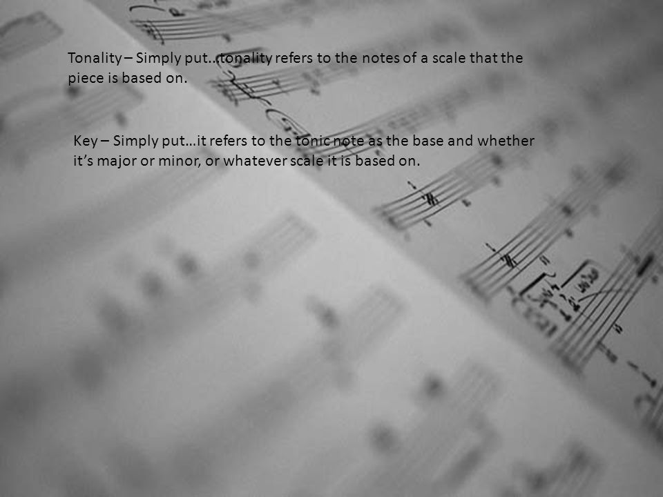 Tonality – Simply put...tonality refers to the notes of a scale that the piece is based on.