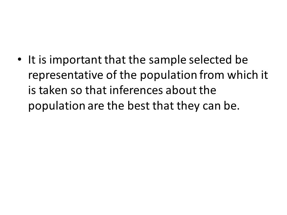 It is important that the sample selected be representative of the population from which it is taken so that inferences about the population are the best that they can be.