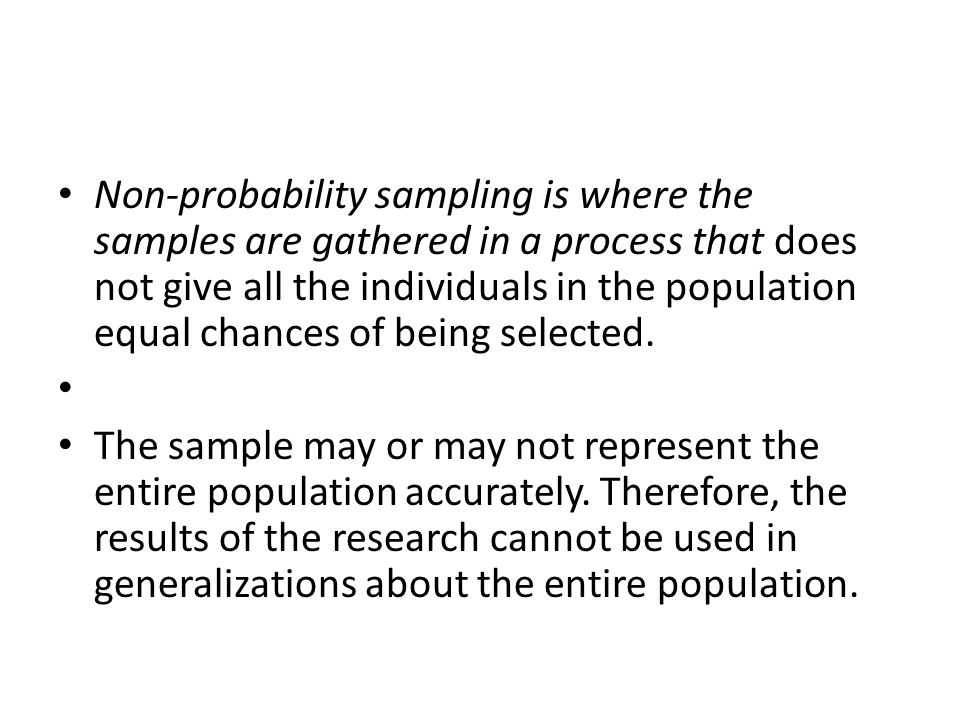 Non-probability sampling is where the samples are gathered in a process that does not give all the individuals in the population equal chances of being selected.