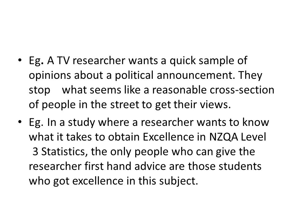 Eg. A TV researcher wants a quick sample of opinions about a political announcement. They stop what seems like a reasonable cross-section of people in the street to get their views.
