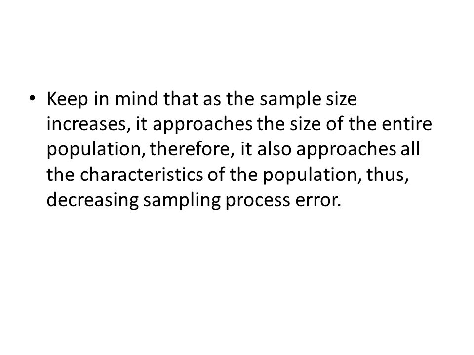 Keep in mind that as the sample size increases, it approaches the size of the entire population, therefore, it also approaches all the characteristics of the population, thus, decreasing sampling process error.
