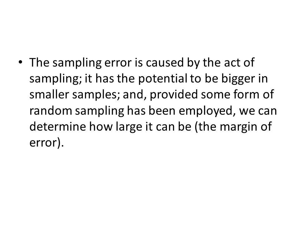The sampling error is caused by the act of sampling; it has the potential to be bigger in smaller samples; and, provided some form of random sampling has been employed, we can determine how large it can be (the margin of error).