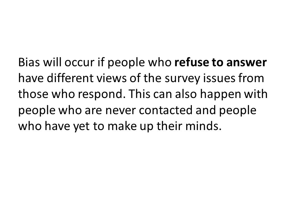 Bias will occur if people who refuse to answer have different views of the survey issues from those who respond.