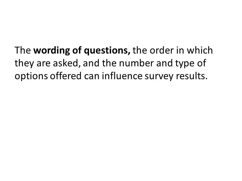 The wording of questions, the order in which they are asked, and the number and type of options offered can influence survey results.
