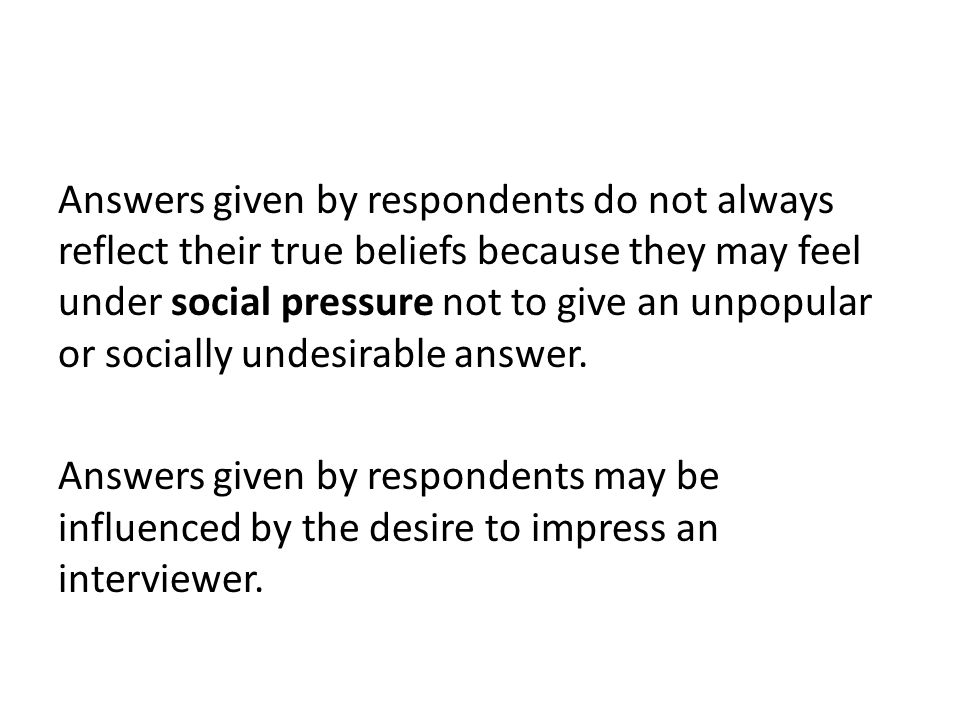 Answers given by respondents do not always reflect their true beliefs because they may feel under social pressure not to give an unpopular or socially undesirable answer.