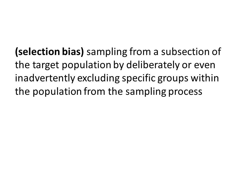 (selection bias) sampling from a subsection of the target population by deliberately or even inadvertently excluding specific groups within the population from the sampling process
