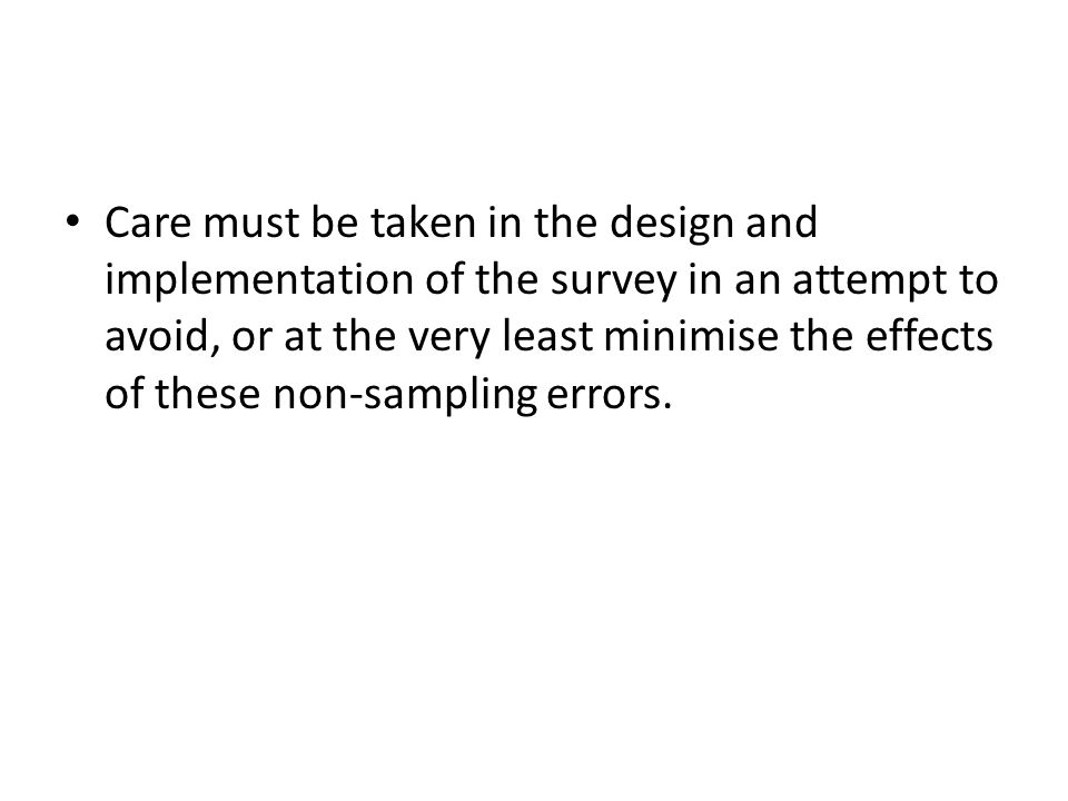 Care must be taken in the design and implementation of the survey in an attempt to avoid, or at the very least minimise the effects of these non-sampling errors.