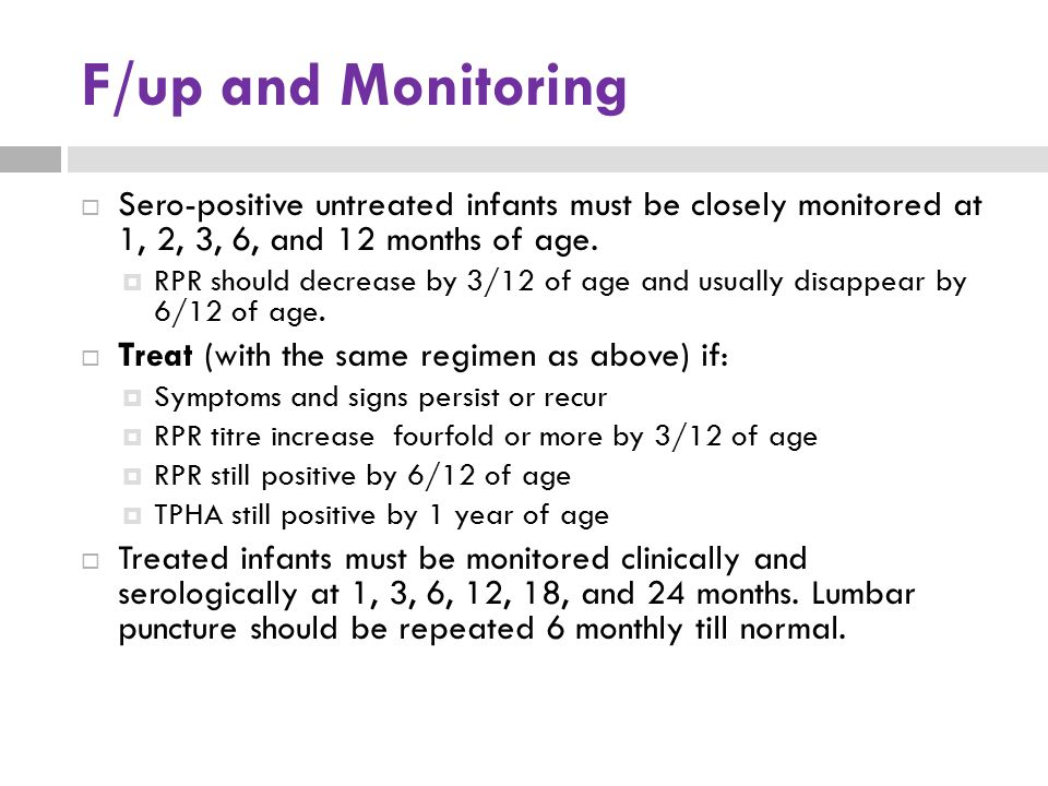 F/up and Monitoring Sero-positive untreated infants must be closely monitored at 1, 2, 3, 6, and 12 months of age.