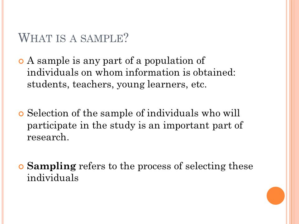 What is a sample A sample is any part of a population of individuals on whom information is obtained: students, teachers, young learners, etc.