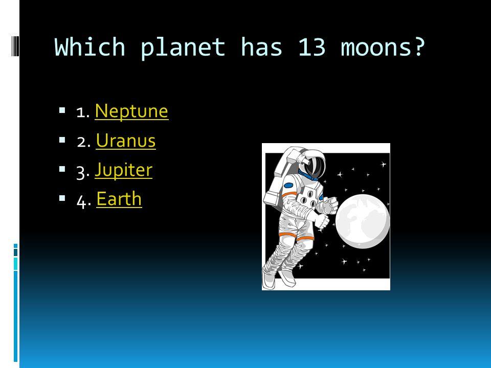 Which planet has 13 moons 1. Neptune 2. Uranus 3. Jupiter 4. Earth