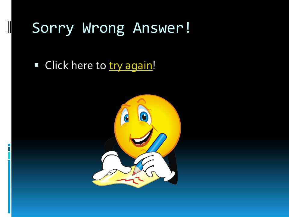 Sorry Wrong Answer! Click here to try again!