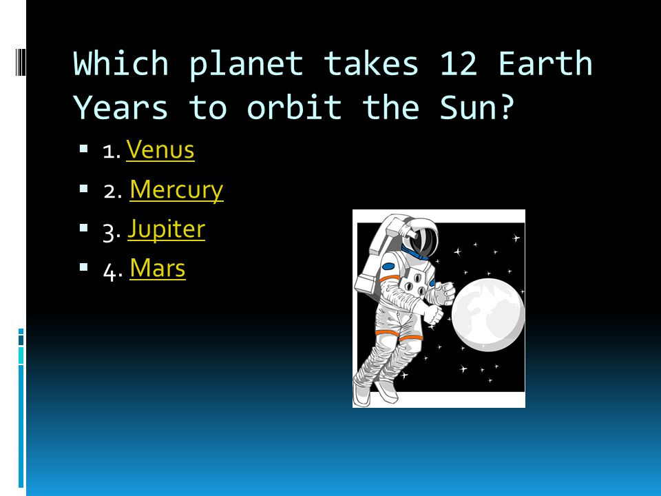 Which planet takes 12 Earth Years to orbit the Sun