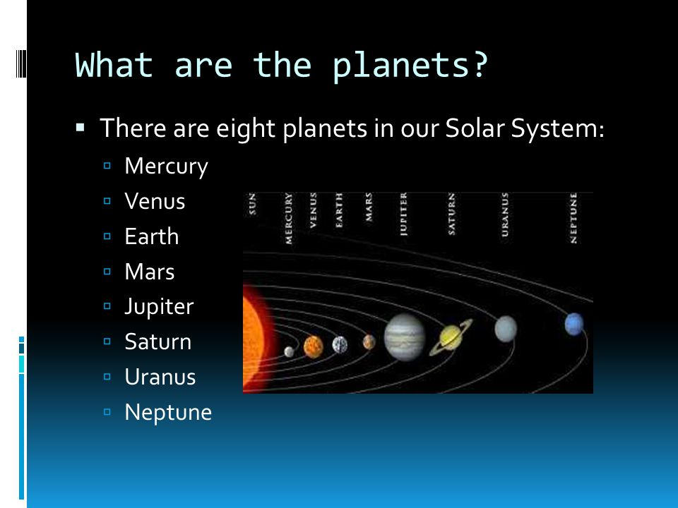 What are the planets There are eight planets in our Solar System: