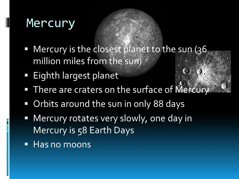 Mercury Mercury is the closest planet to the sun (36 million miles from the sun) Eighth largest planet.
