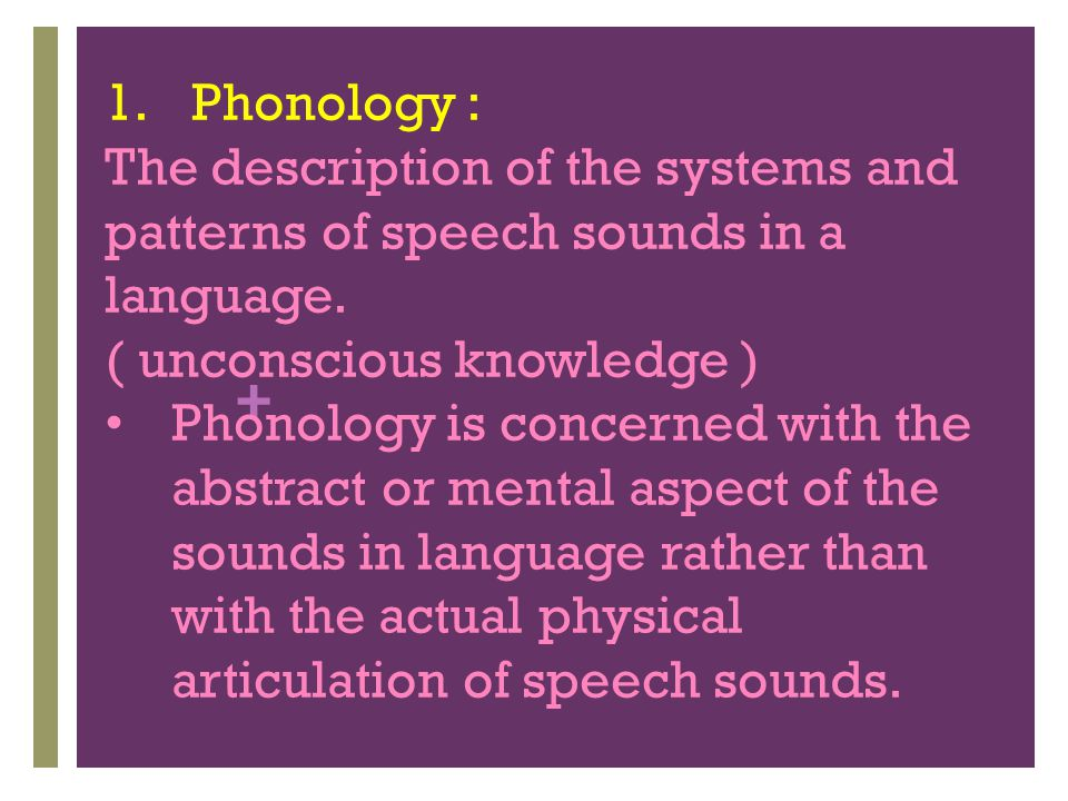 Phonology : The description of the systems and patterns of speech sounds in a language. ( unconscious knowledge )