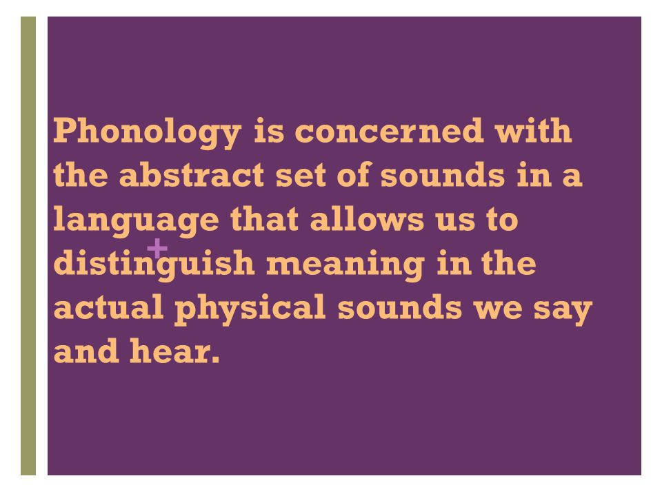 Phonology is concerned with the abstract set of sounds in a language that allows us to distinguish meaning in the actual physical sounds we say and hear.
