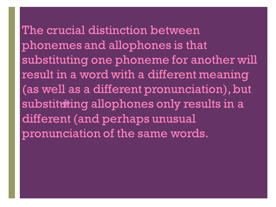 The crucial distinction between phonemes and allophones is that substituting one phoneme for another will result in a word with a different meaning (as well as a different pronunciation), but substituting allophones only results in a different (and perhaps unusual pronunciation of the same words.