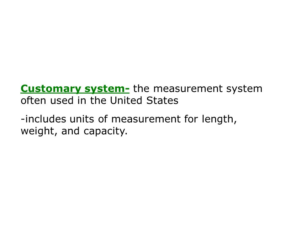 Customary system- the measurement system often used in the United States