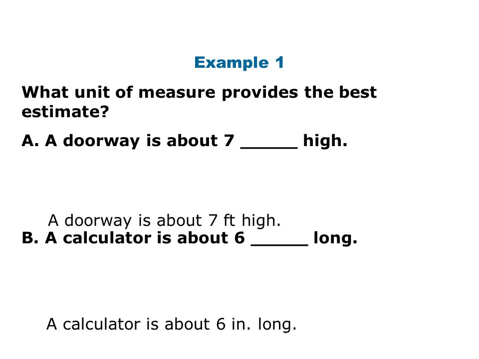 Example 1 What unit of measure provides the best estimate A. A doorway is about 7 _____ high. B. A calculator is about 6 _____ long.