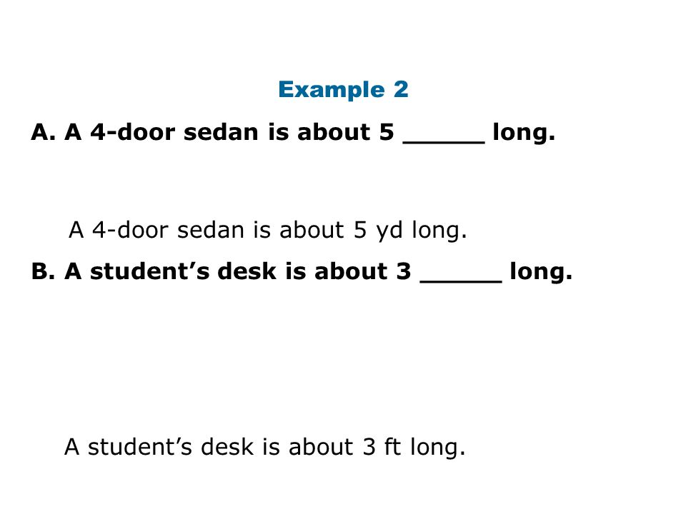 Example 2 A. A 4-door sedan is about 5 _____ long. B. A student's desk is about 3 _____ long. A 4-door sedan is about 5 yd long.