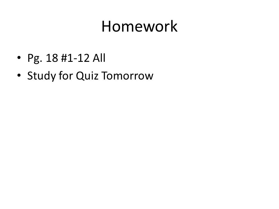 Homework Pg. 18 #1-12 All Study for Quiz Tomorrow