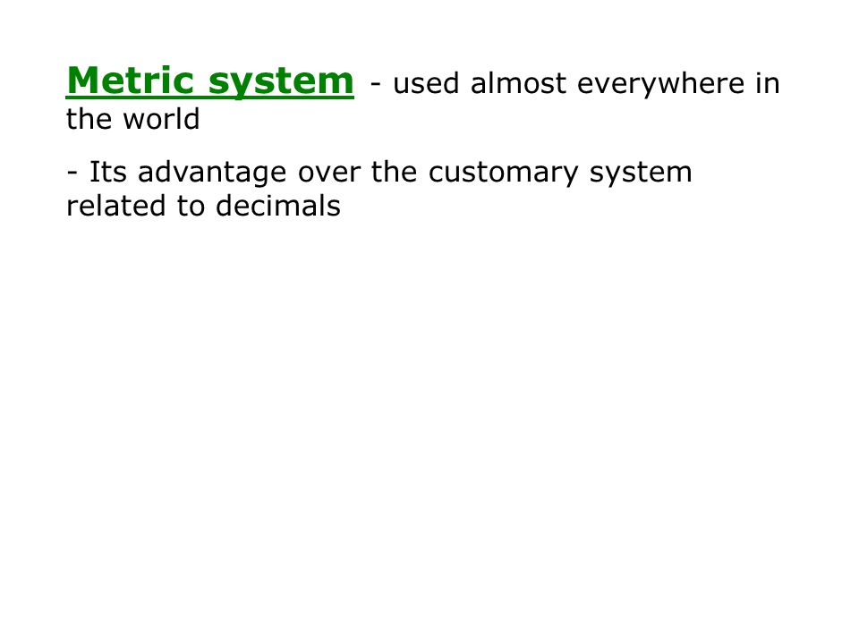 Metric system - used almost everywhere in the world