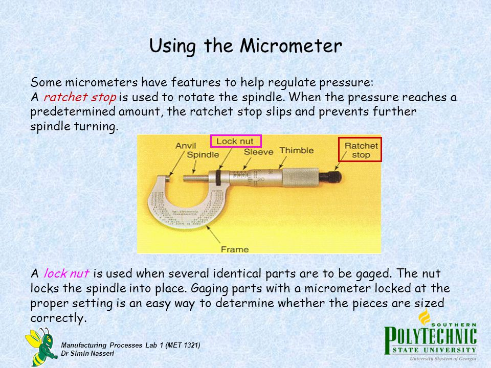 Using the Micrometer Some micrometers have features to help regulate pressure: