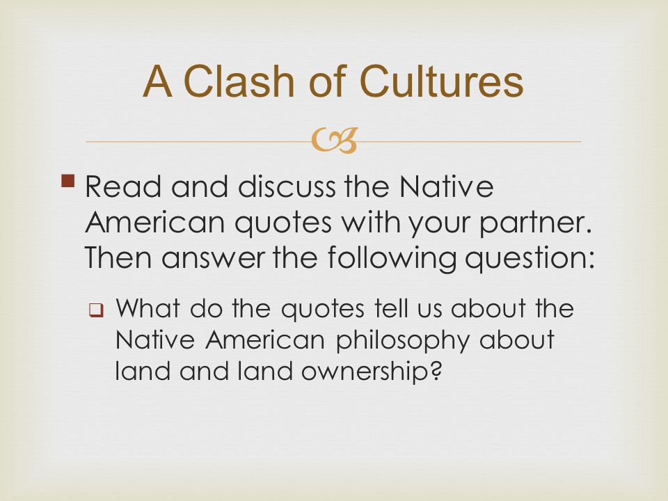 A Clash of Cultures Read and discuss the Native American quotes with your partner. Then answer the following question: