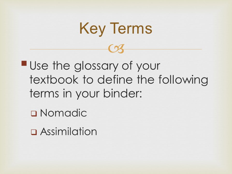 Key Terms Use the glossary of your textbook to define the following terms in your binder: Nomadic.