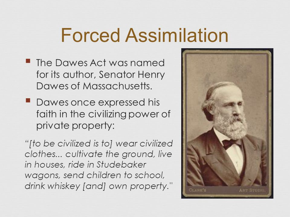 Forced Assimilation The Dawes Act was named for its author, Senator Henry Dawes of Massachusetts.