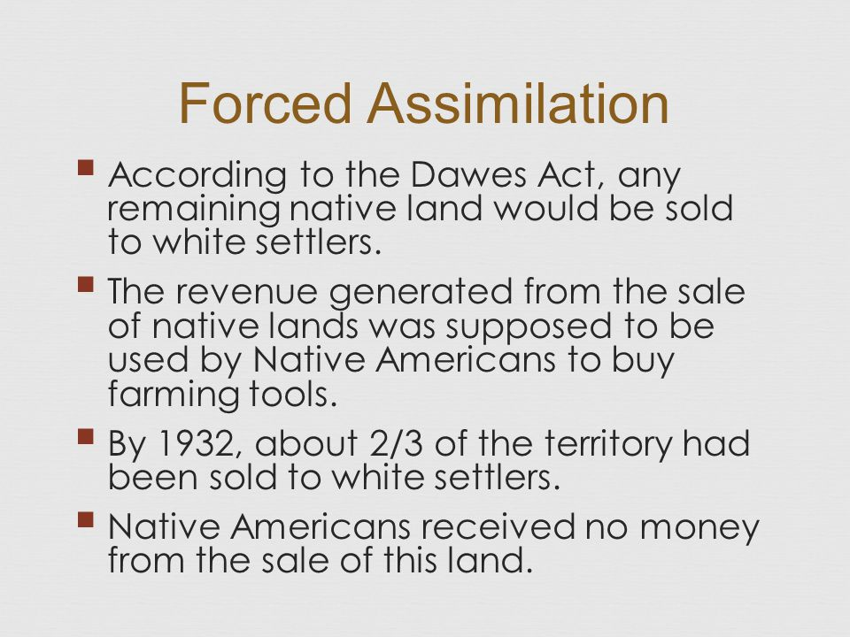 Forced Assimilation According to the Dawes Act, any remaining native land would be sold to white settlers.