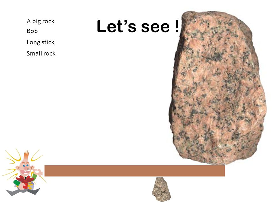 Let's see ! A big rock Bob Long stick Small rock